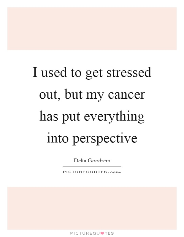 I used to get stressed out, but my cancer has put everything into perspective Picture Quote #1