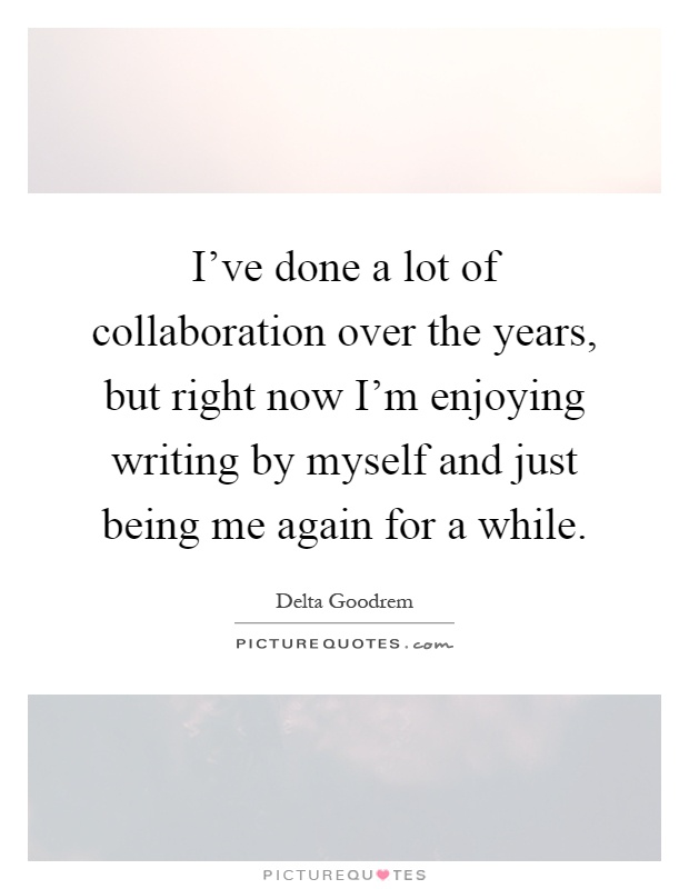 I've done a lot of collaboration over the years, but right now I'm enjoying writing by myself and just being me again for a while Picture Quote #1