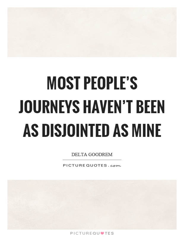 Most people's journeys haven't been as disjointed as mine Picture Quote #1