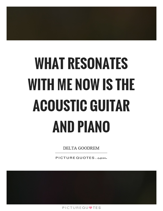 What resonates with me now is the acoustic guitar and piano Picture Quote #1