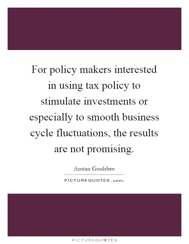 For policy makers interested in using tax policy to stimulate investments or especially to smooth business cycle fluctuations, the results are not promising Picture Quote #1