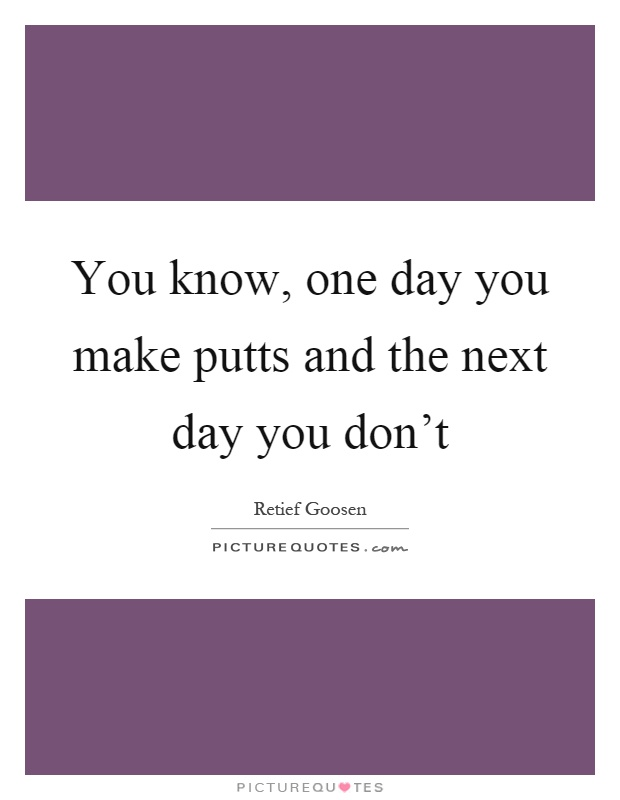 You know, one day you make putts and the next day you don't Picture Quote #1