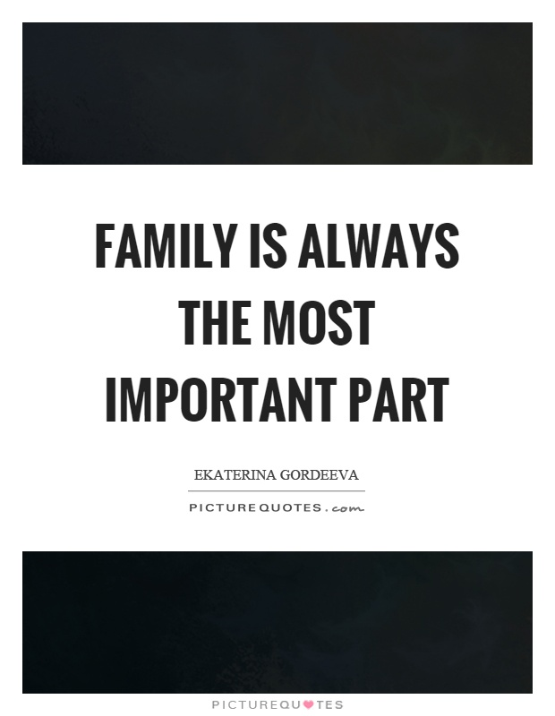 Family is always the most important part Picture Quote #1