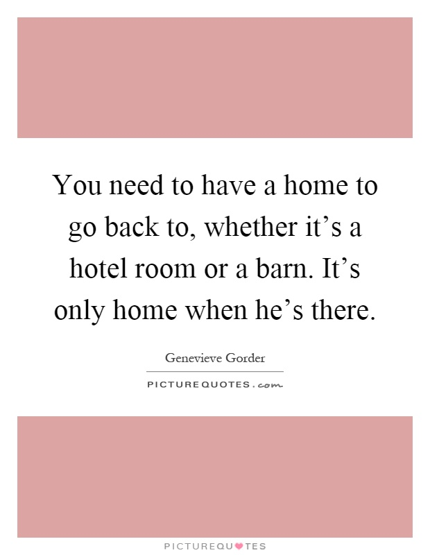 You need to have a home to go back to, whether it's a hotel room or a barn. It's only home when he's there Picture Quote #1