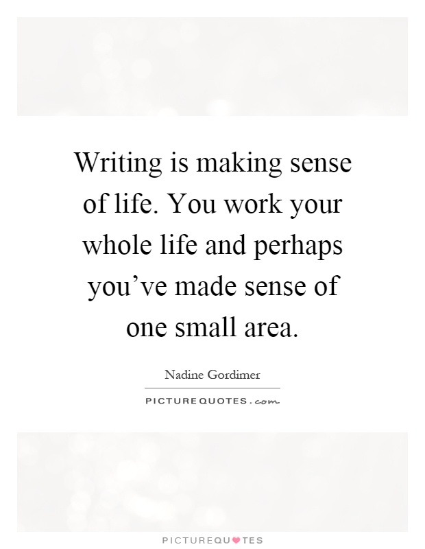 Writing is making sense of life. You work your whole life and perhaps you've made sense of one small area Picture Quote #1