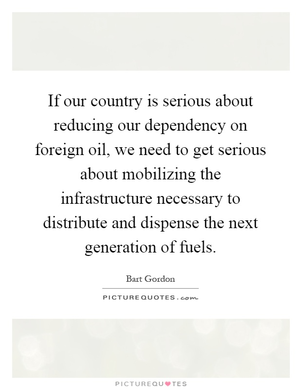 If our country is serious about reducing our dependency on foreign oil, we need to get serious about mobilizing the infrastructure necessary to distribute and dispense the next generation of fuels Picture Quote #1