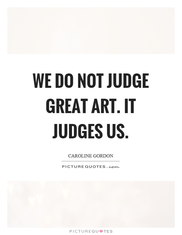 We do not judge great art. It judges us Picture Quote #1