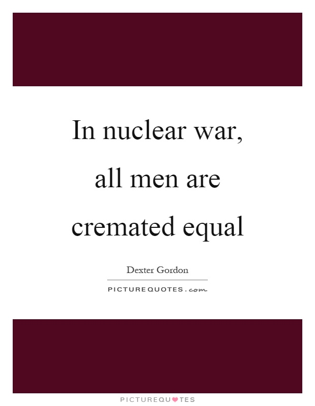 In nuclear war, all men are cremated equal Picture Quote #1