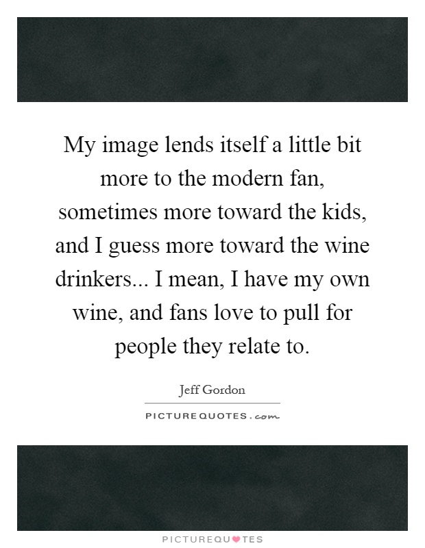 My image lends itself a little bit more to the modern fan, sometimes more toward the kids, and I guess more toward the wine drinkers... I mean, I have my own wine, and fans love to pull for people they relate to Picture Quote #1