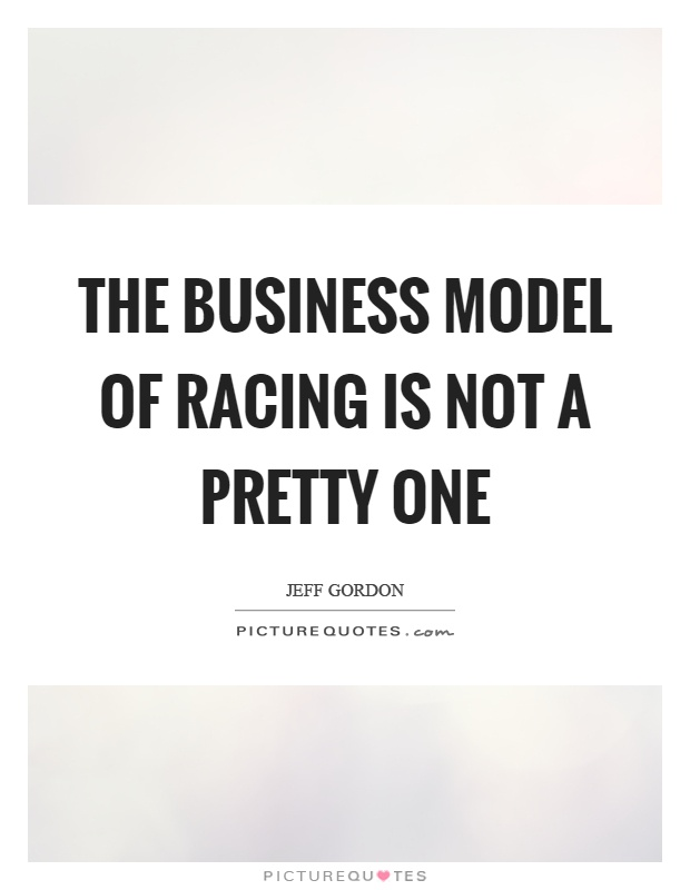 The business model of racing is not a pretty one Picture Quote #1