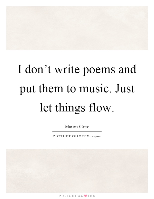 I don't write poems and put them to music. Just let things flow Picture Quote #1