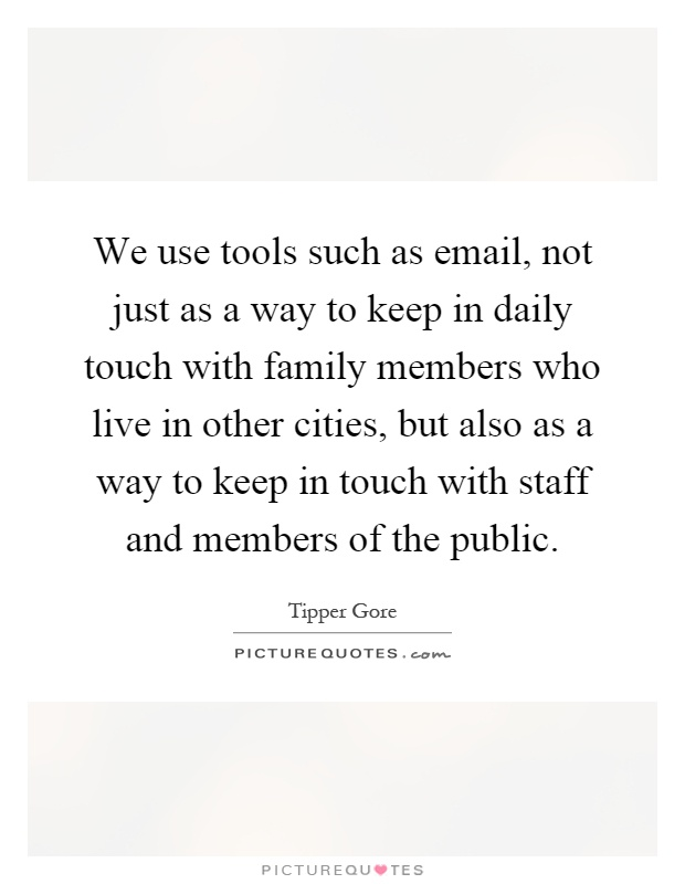 We use tools such as email, not just as a way to keep in daily touch with family members who live in other cities, but also as a way to keep in touch with staff and members of the public Picture Quote #1
