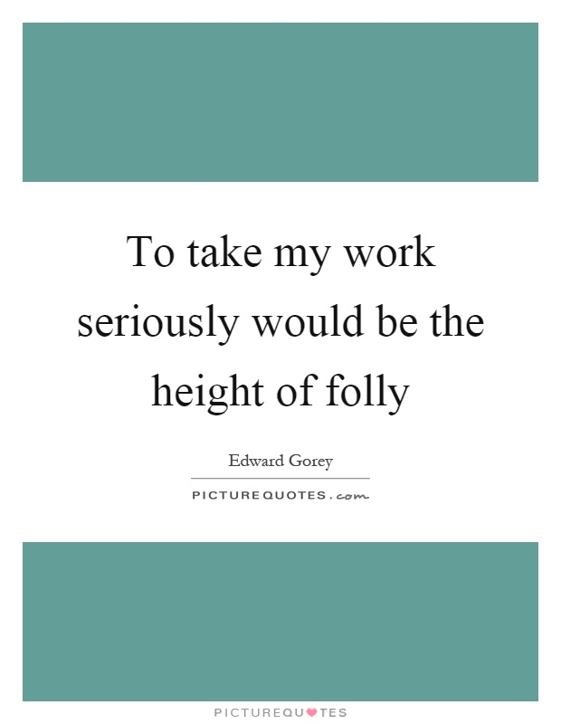To take my work seriously would be the height of folly Picture Quote #1