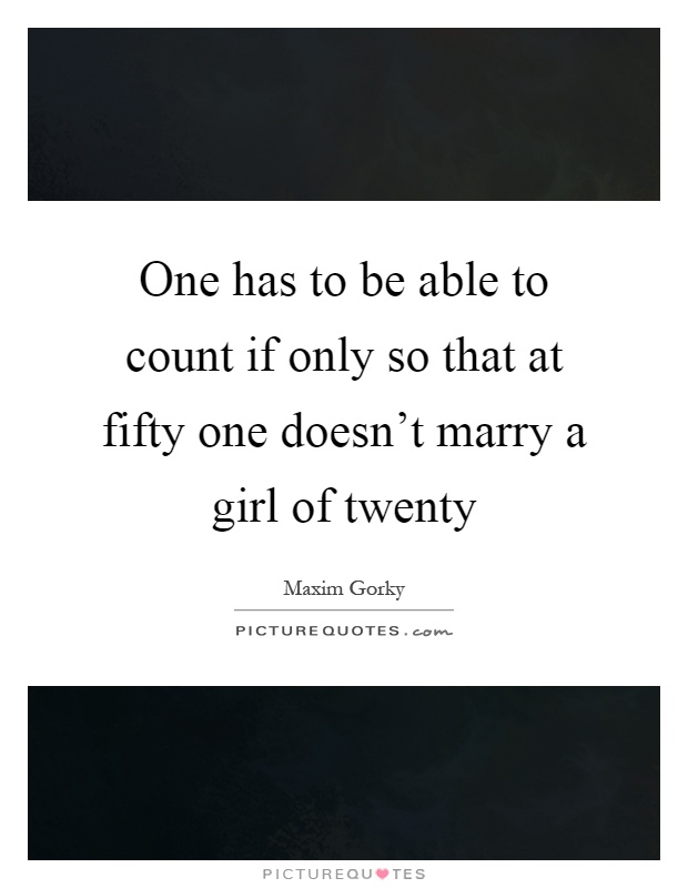 One has to be able to count if only so that at fifty one doesn't marry a girl of twenty Picture Quote #1