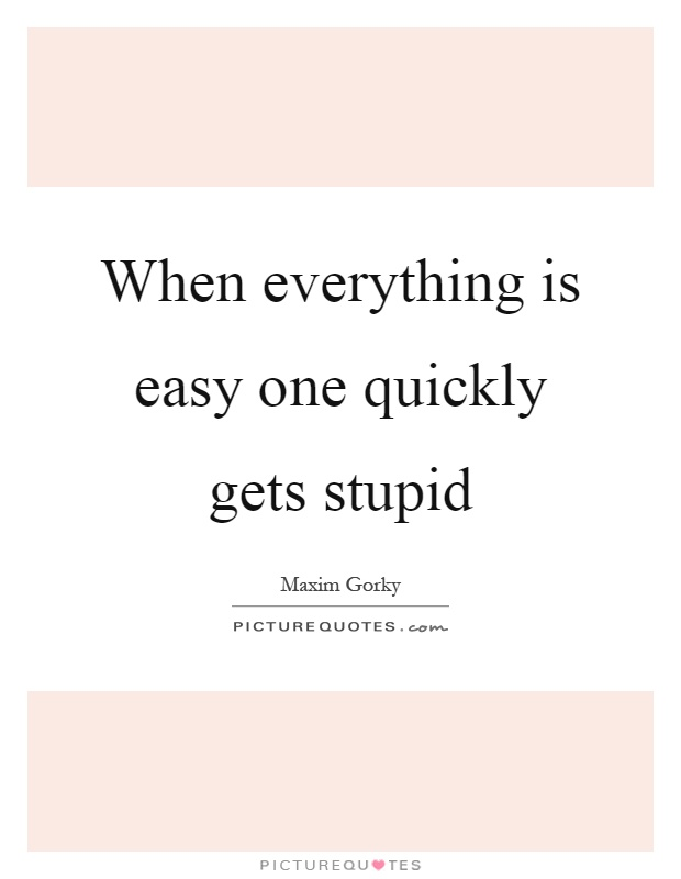 When everything is easy one quickly gets stupid Picture Quote #1
