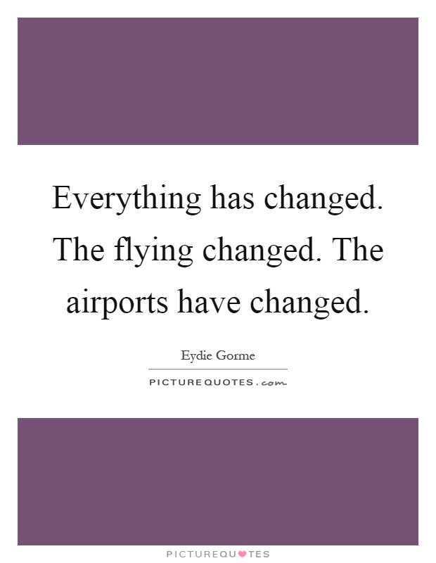 Everything has changed. The flying changed. The airports have changed Picture Quote #1