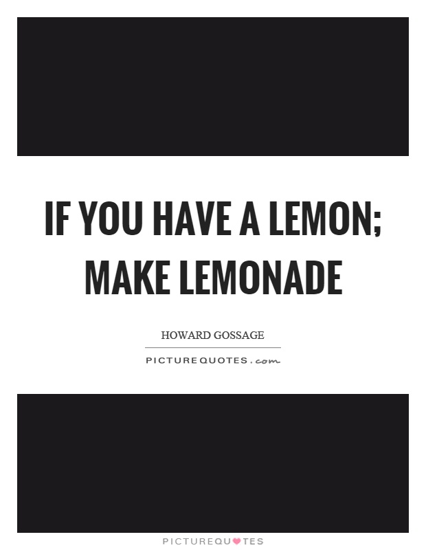 If you have a lemon; make lemonade Picture Quote #1
