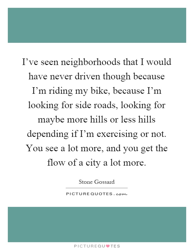 I've seen neighborhoods that I would have never driven though because I'm riding my bike, because I'm looking for side roads, looking for maybe more hills or less hills depending if I'm exercising or not. You see a lot more, and you get the flow of a city a lot more Picture Quote #1