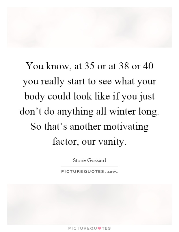 You know, at 35 or at 38 or 40 you really start to see what your body could look like if you just don't do anything all winter long. So that's another motivating factor, our vanity Picture Quote #1