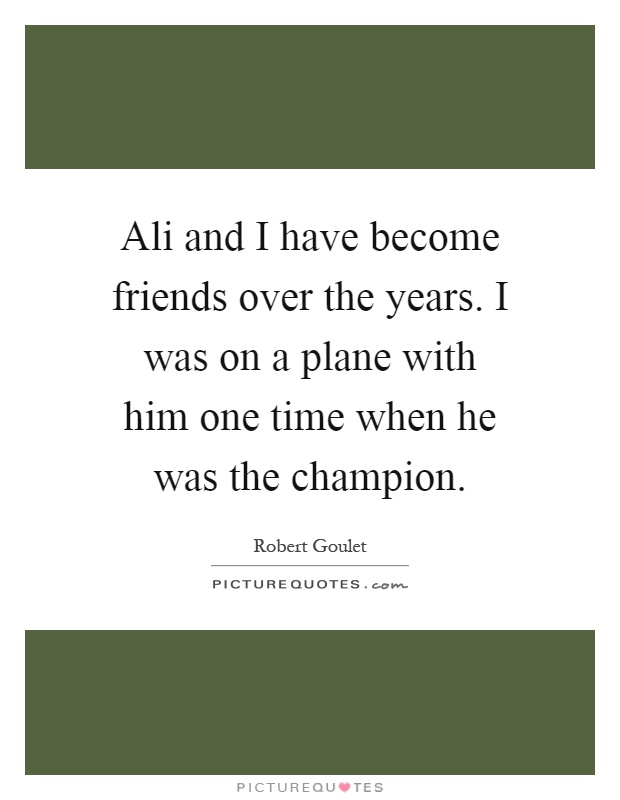 Ali and I have become friends over the years. I was on a plane with him one time when he was the champion Picture Quote #1