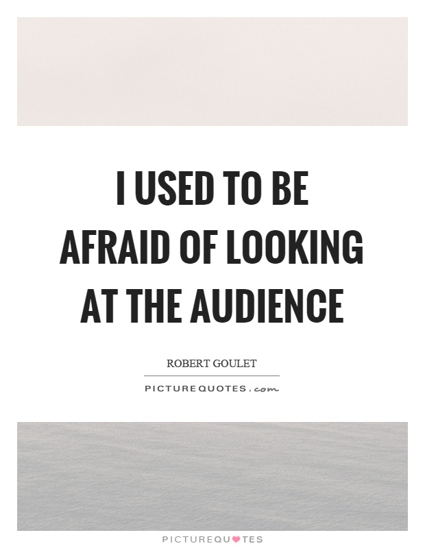 I used to be afraid of looking at the audience Picture Quote #1
