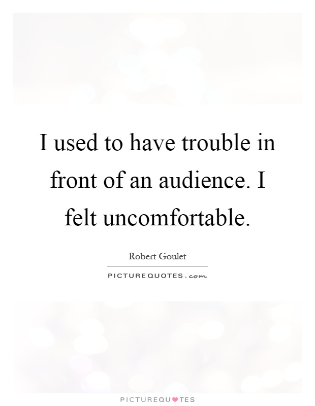 I used to have trouble in front of an audience. I felt uncomfortable Picture Quote #1