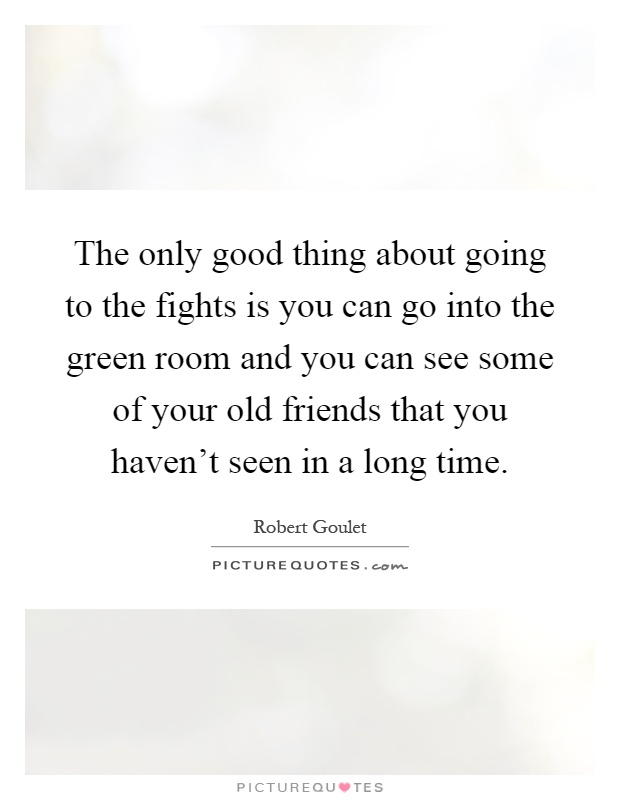 Quotes About Friends You Havent Seen In Awhile : The only good thing about going to fights is you can go into picture quotes