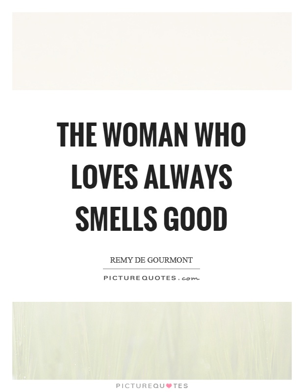 The woman who loves always smells good Picture Quote #1