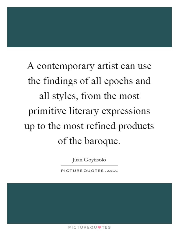 A contemporary artist can use the findings of all epochs and all styles, from the most primitive literary expressions up to the most refined products of the baroque Picture Quote #1