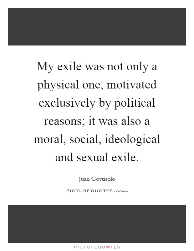 My exile was not only a physical one, motivated exclusively by political reasons; it was also a moral, social, ideological and sexual exile Picture Quote #1