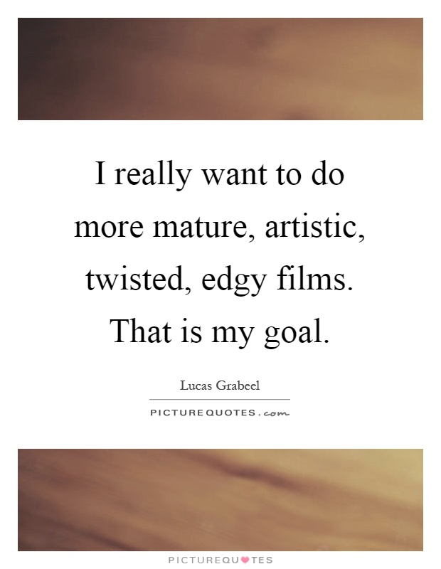 I really want to do more mature, artistic, twisted, edgy films. That is my goal Picture Quote #1