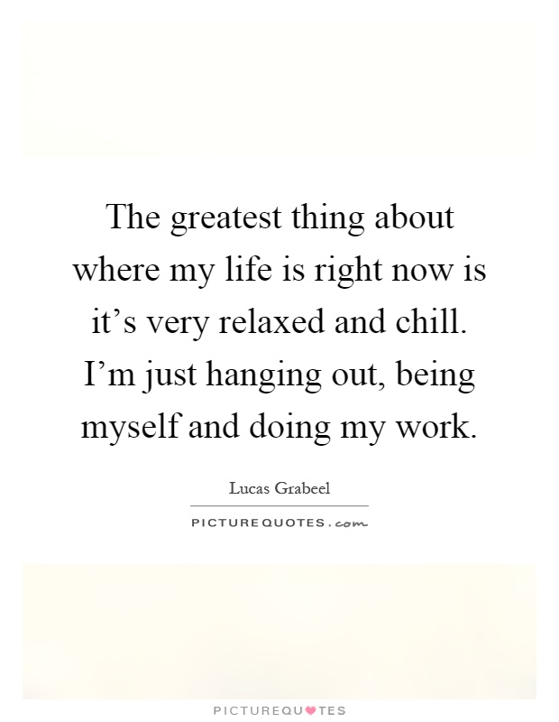 The greatest thing about where my life is right now is it's very relaxed and chill. I'm just hanging out, being myself and doing my work Picture Quote #1