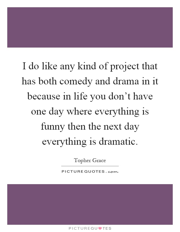I do like any kind of project that has both comedy and drama in it because in life you don't have one day where everything is funny then the next day everything is dramatic Picture Quote #1