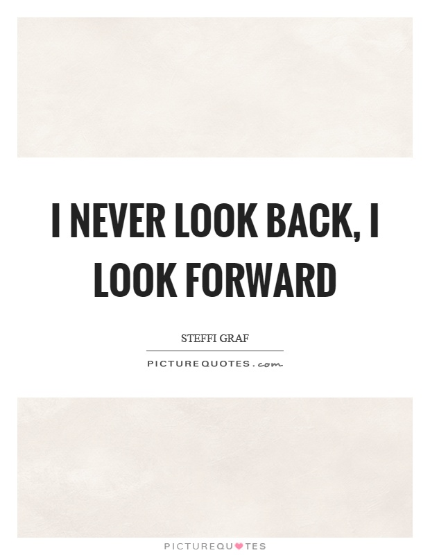 I never look back, I look forward Picture Quote #1