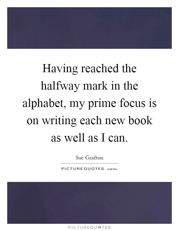 Having reached the halfway mark in the alphabet, my prime focus is on writing each new book as well as I can Picture Quote #1