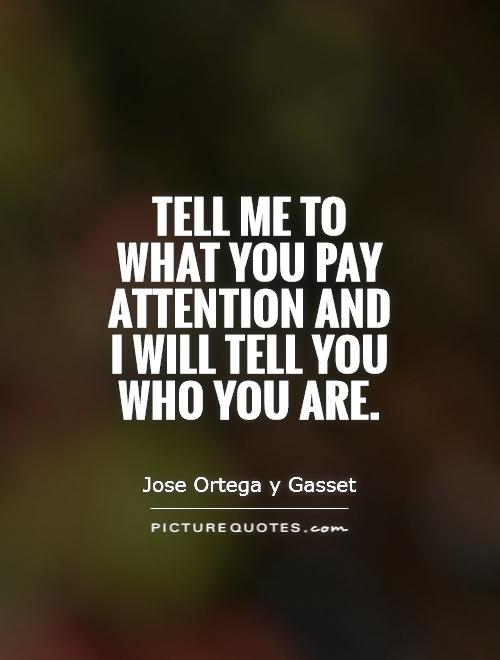 Tell me to what you pay attention and I will tell you who you are Picture Quote #1