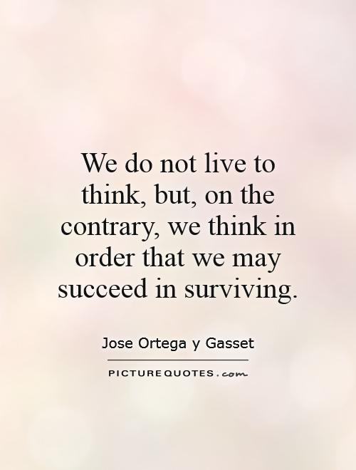 We do not live to think, but, on the contrary, we think in order that we may succeed in surviving Picture Quote #1