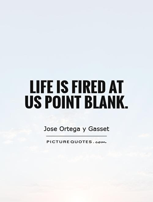 Life is fired at us point blank Picture Quote #1