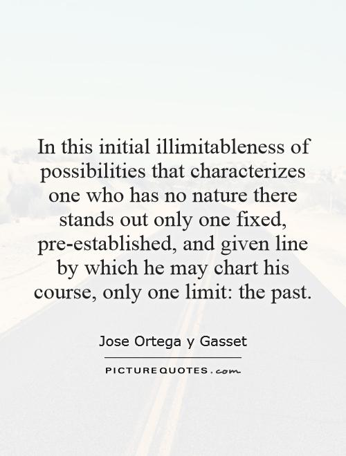 In this initial illimitableness of possibilities that characterizes one who has no nature there stands out only one fixed, pre-established, and given line by which he may chart his course, only one limit: the past Picture Quote #1