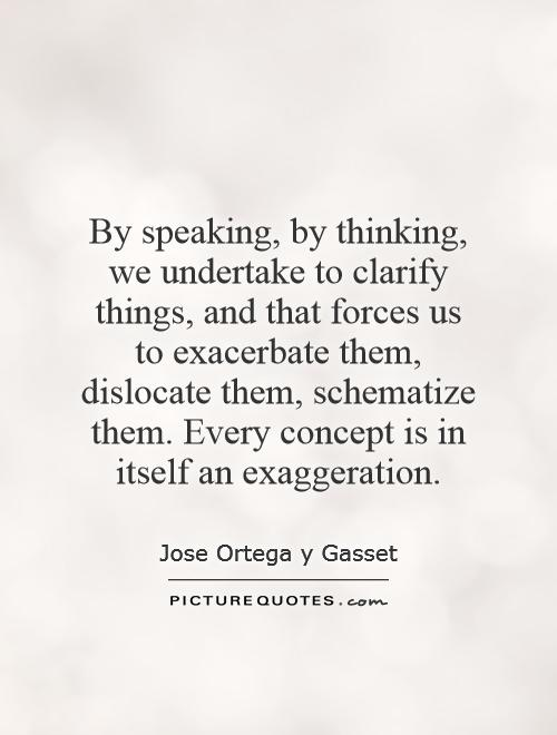 By speaking, by thinking, we undertake to clarify things, and that forces us to exacerbate them, dislocate them, schematize them. Every concept is in itself an exaggeration Picture Quote #1