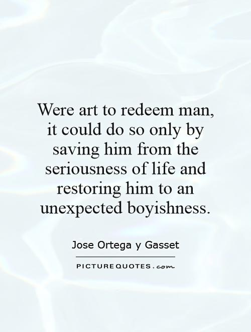 Were art to redeem man, it could do so only by saving him from the seriousness of life and restoring him to an unexpected boyishness Picture Quote #1