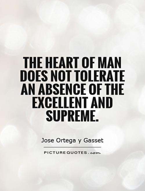 The heart of man does not tolerate an absence of the excellent and supreme Picture Quote #1