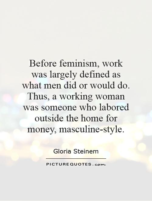 Before feminism, work was largely defined as what men did or would do. Thus, a working woman was someone who labored outside the home for money, masculine-style Picture Quote #1
