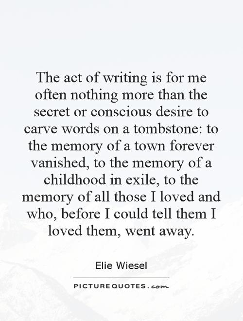 The act of writing is for me often nothing more than the secret or conscious desire to carve words on a tombstone: to the memory of a town forever vanished, to the memory of a childhood in exile, to the memory of all those I loved and who, before I could tell them I loved them, went away Picture Quote #1