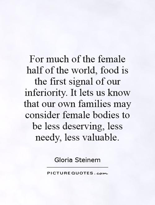 For much of the female half of the world, food is the first signal of our inferiority. It lets us know that our own families may consider female bodies to be less deserving, less needy, less valuable Picture Quote #1
