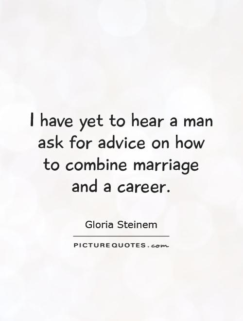 I have yet to hear a man ask for advice on how to combine marriage and a career Picture Quote #1