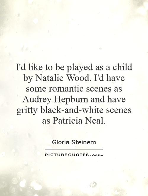 I'd like to be played as a child by Natalie Wood. I'd have some romantic scenes as Audrey Hepburn and have gritty black-and-white scenes as Patricia Neal Picture Quote #1