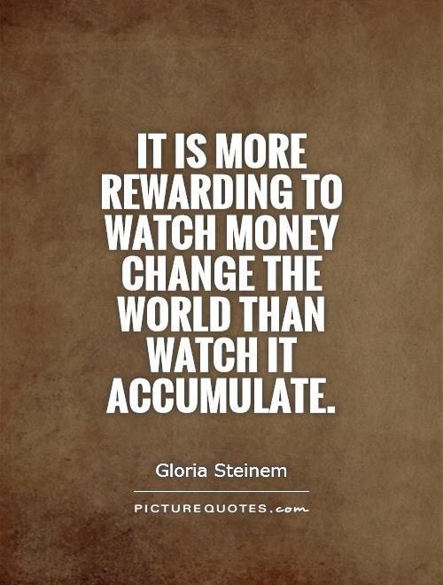 It is more rewarding to watch money change the world than watch it accumulate Picture Quote #1