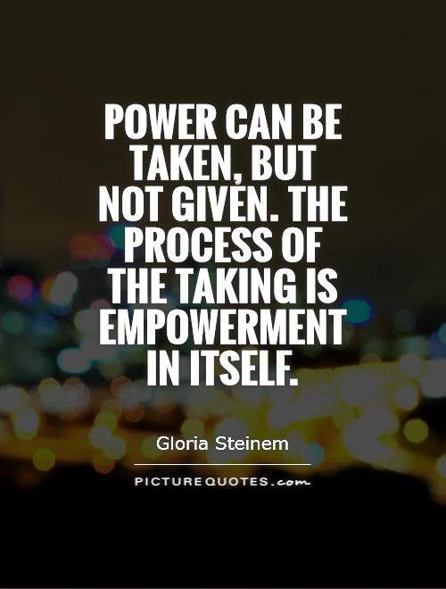 Power can be taken, but not given. The process of the taking is empowerment in itself Picture Quote #1