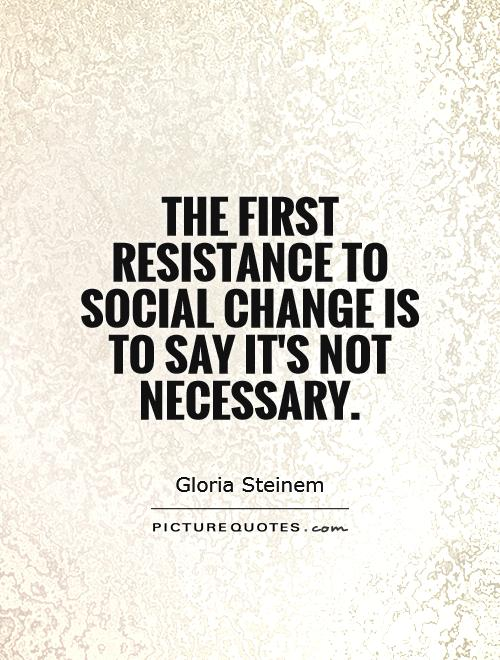 The first resistance to social change is to say it's not necessary Picture Quote #1